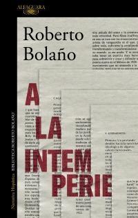 A la intemperie: Colaboraciones periodísticas, intervenciones públicas y ensayos par  Roberto Bolaño